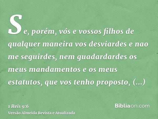 Se, porém, vós e vossos filhos de qualquer maneira vos desviardes e nao me seguirdes, nem guadardardes os meus mandamentos e os meus estatutos, que vos tenho pr