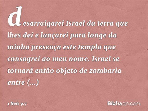 desarraigarei Israel da terra que lhes dei e lançarei para longe da minha presença este templo que consagrei ao meu nome. Israel se tornará então objeto de zomb