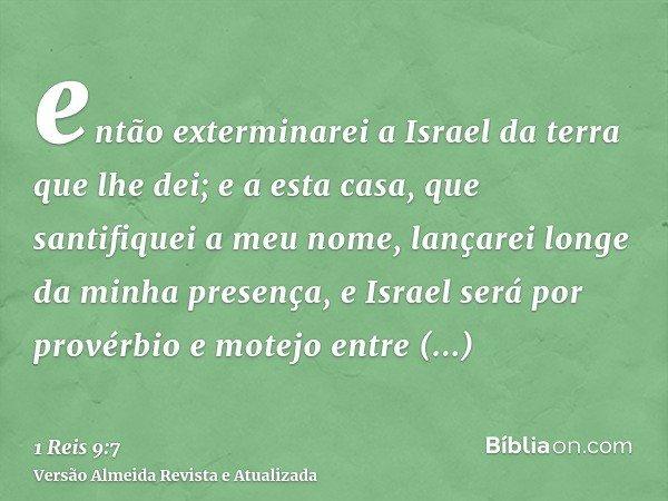 então exterminarei a Israel da terra que lhe dei; e a esta casa, que santifiquei a meu nome, lançarei longe da minha presença, e Israel será por provérbio e mot