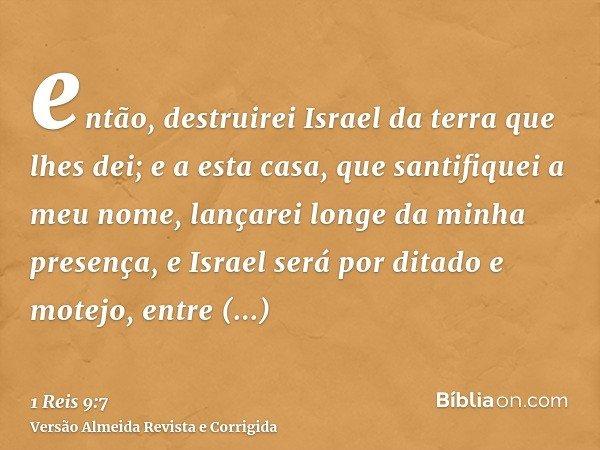 então, destruirei Israel da terra que lhes dei; e a esta casa, que santifiquei a meu nome, lançarei longe da minha presença, e Israel será por ditado e motejo,