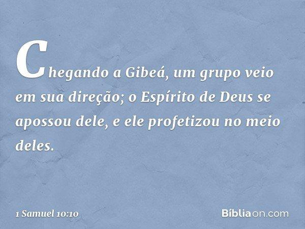 Chegando a Gibeá, um grupo veio em sua direção; o Espírito de Deus se apossou dele, e ele profetizou no meio deles. -- 1 Samuel 10:10