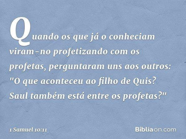 """Quando os que já o conheciam viram-no profetizando com os profetas, perguntaram uns aos outros: """"O que aconteceu ao filho de Quis? Saul também está entre os pr"""
