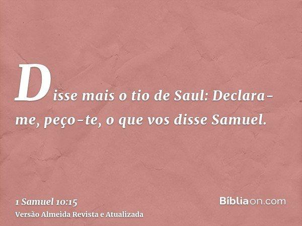 Disse mais o tio de Saul: Declara-me, peço-te, o que vos disse Samuel.