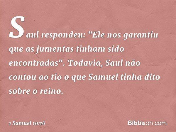 """Saul respondeu: """"Ele nos garantiu que as jumentas tinham sido encontradas"""". Todavia, Saul não contou ao tio o que Samuel tinha dito sobre o reino. -- 1 Samuel 1"""