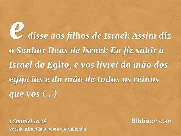 e disse aos filhos de Israel: Assim diz o Senhor Deus de Israel: Eu fiz subir a Israel do Egito, e vos livrei da mão dos egípcios e da mão de todos os reinos qu