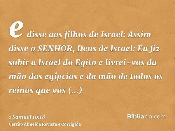 e disse aos filhos de Israel: Assim disse o SENHOR, Deus de Israel: Eu fiz subir a Israel do Egito e livrei-vos da mão dos egípcios e da mão de todos os reinos