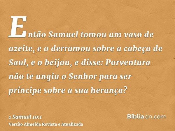 Então Samuel tomou um vaso de azeite, e o derramou sobre a cabeça de Saul, e o beijou, e disse: Porventura não te ungiu o Senhor para ser príncipe sobre a sua h