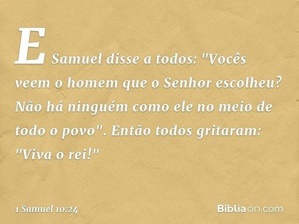 """E Samuel disse a todos: """"Vocês veem o homem que o Senhor escolheu? Não há ninguém como ele no meio de todo o povo"""". Então todos gritaram: """"Viva o rei!"""" -- 1 Sam"""