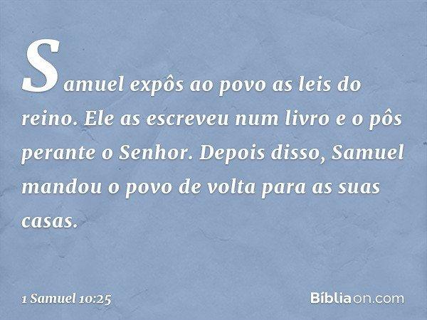 Samuel expôs ao povo as leis do reino. Ele as escreveu num livro e o pôs perante o Senhor. Depois disso, Samuel mandou o povo de volta para as suas casas. -- 1