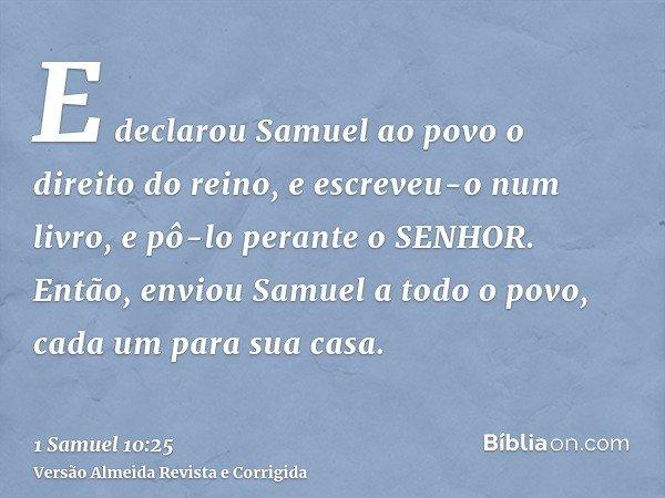 E declarou Samuel ao povo o direito do reino, e escreveu-o num livro, e pô-lo perante o SENHOR. Então, enviou Samuel a todo o povo, cada um para sua casa.