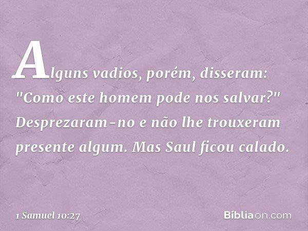 """Alguns vadios, porém, disseram: """"Como este homem pode nos salvar?"""" Desprezaram-no e não lhe trouxeram presente algum. Mas Saul ficou calado. -- 1 Samuel 10:27"""