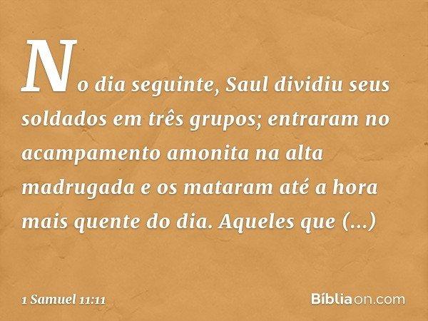 No dia seguinte, Saul dividiu seus soldados em três grupos; entraram no acampamento amonita na alta madrugada e os mataram até a hora mais quente do dia. Aquele