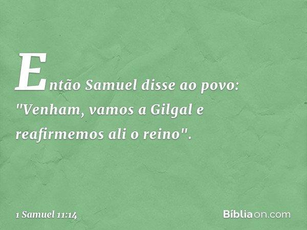 """Então Samuel disse ao povo: """"Venham, vamos a Gilgal e reafirmemos ali o reino"""". -- 1 Samuel 11:14"""