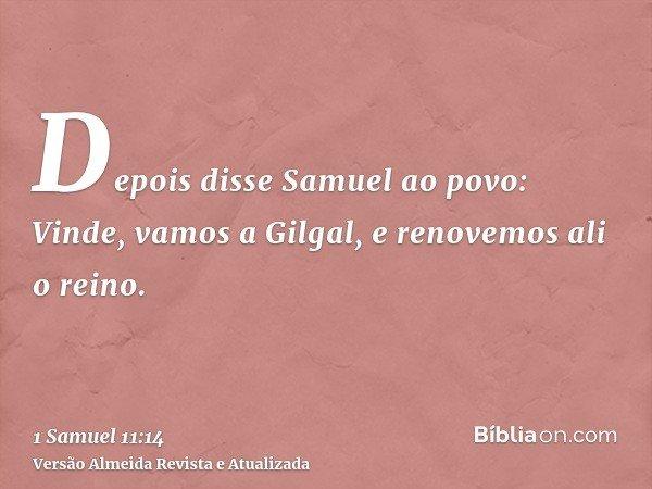 Depois disse Samuel ao povo: Vinde, vamos a Gilgal, e renovemos ali o reino.