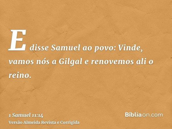 E disse Samuel ao povo: Vinde, vamos nós a Gilgal e renovemos ali o reino.