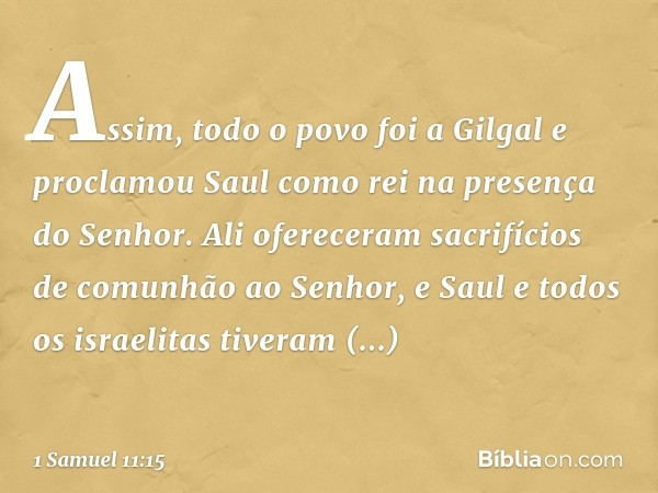 Assim, todo o povo foi a Gilgal e proclamou Saul como rei na presença do Senhor. Ali ofereceram sacrifícios de comunhão ao Senhor, e Saul e todos os israelitas