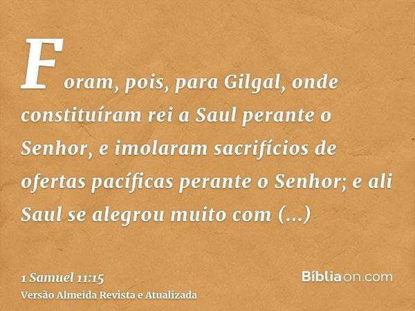 Foram, pois, para Gilgal, onde constituíram rei a Saul perante o Senhor, e imolaram sacrifícios de ofertas pacíficas perante o Senhor; e ali Saul se alegrou mui
