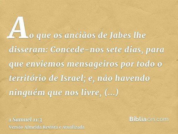 Ao que os anciãos de Jabes lhe disseram: Concede-nos sete dias, para que enviemos mensageiros por todo o território de Israel; e, não havendo ninguém que nos li