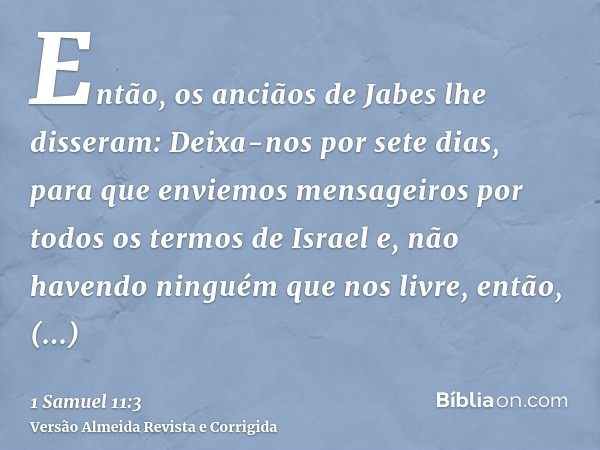Então, os anciãos de Jabes lhe disseram: Deixa-nos por sete dias, para que enviemos mensageiros por todos os termos de Israel e, não havendo ninguém que nos liv