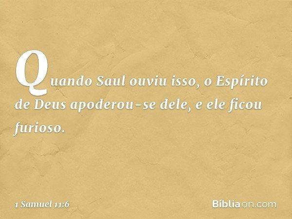 Quando Saul ouviu isso, o Espírito de Deus apoderou-se dele, e ele ficou furioso. -- 1 Samuel 11:6