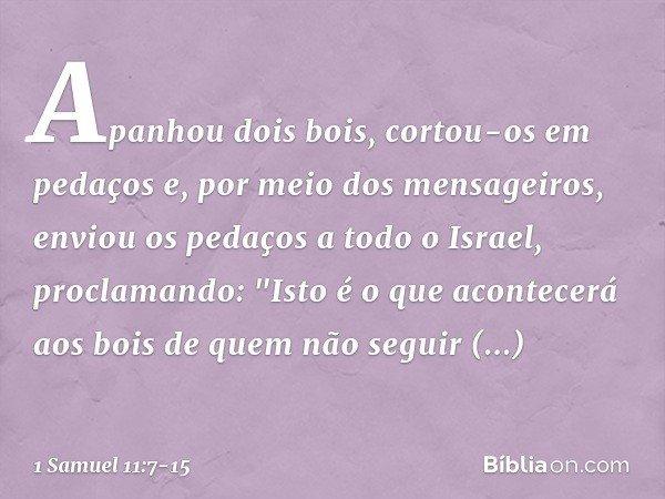 """Apanhou dois bois, cortou-os em pedaços e, por meio dos mensageiros, enviou os pedaços a todo o Israel, proclamando: """"Isto é o que acontecerá aos bois de quem n"""