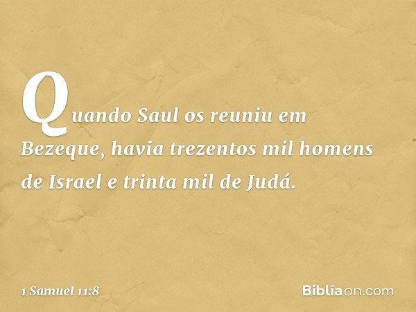 Quando Saul os reuniu em Bezeque, havia trezentos mil homens de Israel e trinta mil de Judá. -- 1 Samuel 11:8