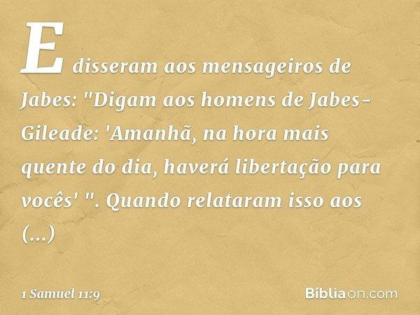 """E disseram aos mensageiros de Jabes: """"Digam aos homens de Jabes-Gileade: 'Amanhã, na hora mais quente do dia, haverá libertação para vocês' """". Quando relataram"""