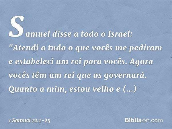 """Samuel disse a todo o Israel: """"Atendi a tudo o que vocês me pediram e estabeleci um rei para vocês. Agora vocês têm um rei que os governará. Quanto a mim, estou"""