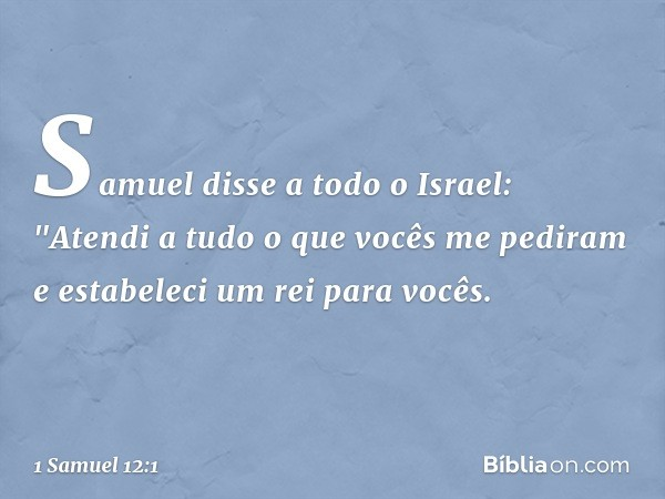 """Samuel disse a todo o Israel: """"Atendi a tudo o que vocês me pediram e estabeleci um rei para vocês. -- 1 Samuel 12:1"""