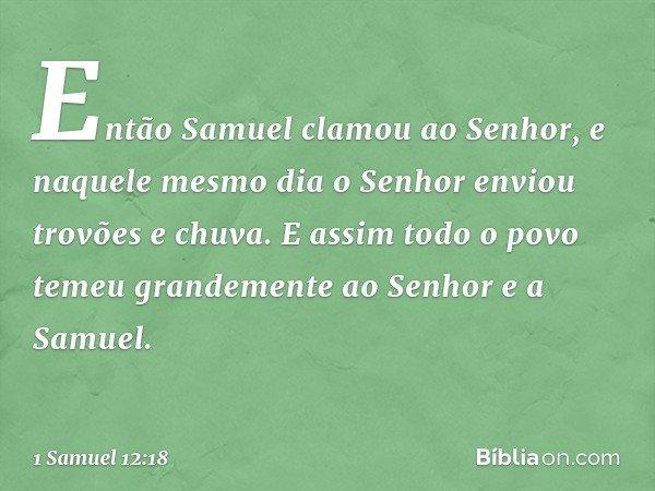 Então Samuel clamou ao Senhor, e naquele mesmo dia o Senhor enviou trovões e chuva. E assim todo o povo temeu grandemente ao Senhor e a Samuel. -- 1 Samuel 12:1