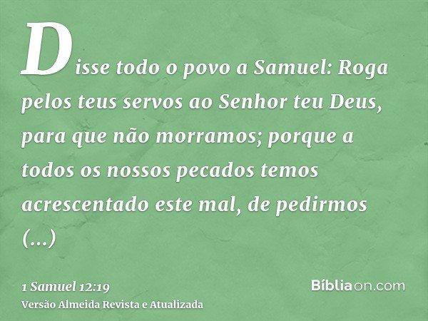 Disse todo o povo a Samuel: Roga pelos teus servos ao Senhor teu Deus, para que não morramos; porque a todos os nossos pecados temos acrescentado este mal, de p