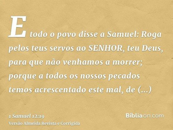 E todo o povo disse a Samuel: Roga pelos teus servos ao SENHOR, teu Deus, para que não venhamos a morrer; porque a todos os nossos pecados temos acrescentado es