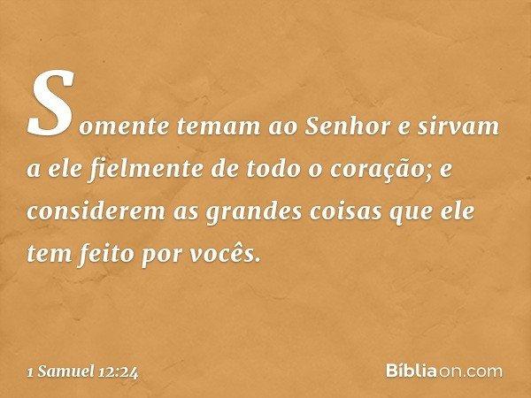Somente temam ao Senhor e sirvam a ele fielmente de todo o coração; e considerem as grandes coisas que ele tem feito por vocês. -- 1 Samuel 12:24