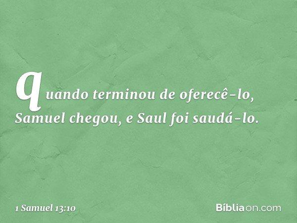 quando terminou de oferecê-lo, Samuel chegou, e Saul foi saudá-lo. -- 1 Samuel 13:10