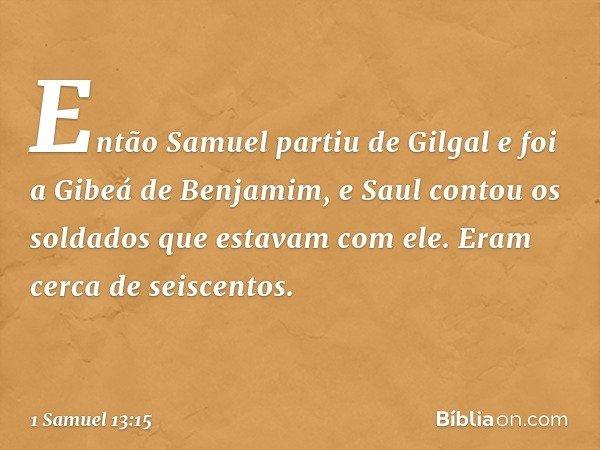Então Samuel partiu de Gilgal e foi a Gibeá de Benjamim, e Saul contou os soldados que estavam com ele. Eram cerca de seiscentos. -- 1 Samuel 13:15