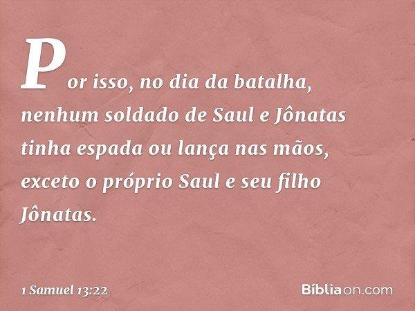 Por isso, no dia da batalha, nenhum soldado de Saul e Jônatas tinha espada ou lança nas mãos, exceto o próprio Saul e seu filho Jônatas. -- 1 Samuel 13:22