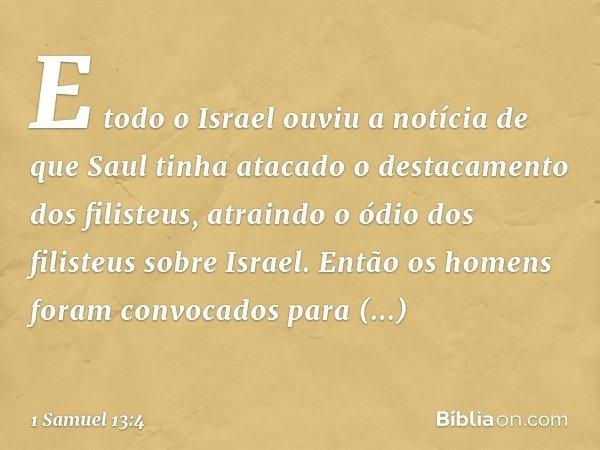 E todo o Israel ouviu a notícia de que Saul tinha atacado o destacamento dos filisteus, atraindo o ódio dos filisteus sobre Israel. Então os homens foram convoc
