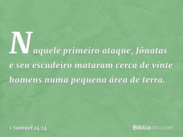 Naquele primeiro ataque, Jônatas e seu escudeiro mataram cerca de vinte homens numa pequena área de terra. -- 1 Samuel 14:14