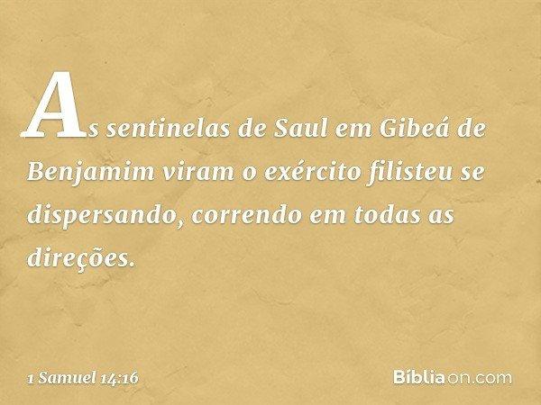 As sentinelas de Saul em Gibeá de Benjamim viram o exército filisteu se dispersando, correndo em todas as direções. -- 1 Samuel 14:16