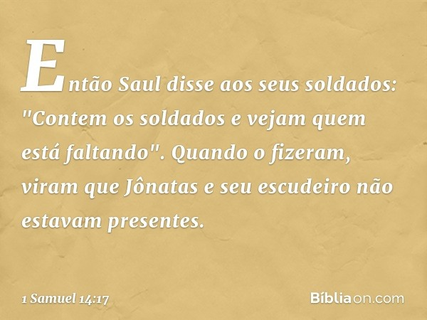 """Então Saul disse aos seus soldados: """"Contem os soldados e vejam quem está faltando"""". Quando o fizeram, viram que Jônatas e seu escudeiro não estavam presentes."""