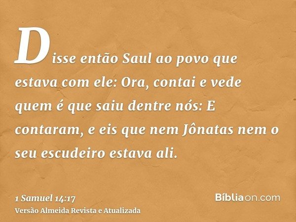 Disse então Saul ao povo que estava com ele: Ora, contai e vede quem é que saiu dentre nós: E contaram, e eis que nem Jônatas nem o seu escudeiro estava ali.