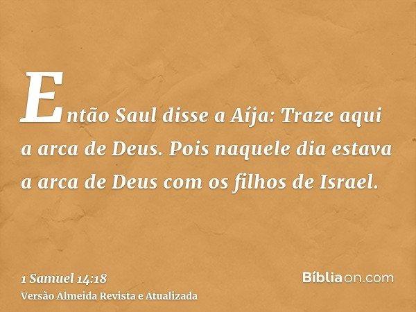 Então Saul disse a Aíja: Traze aqui a arca de Deus. Pois naquele dia estava a arca de Deus com os filhos de Israel.
