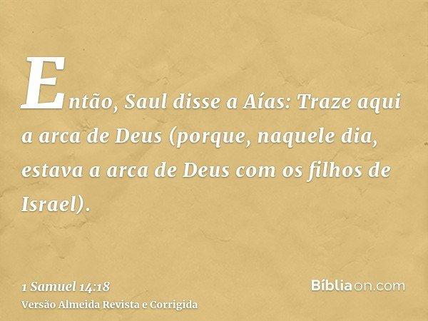 Então, Saul disse a Aías: Traze aqui a arca de Deus (porque, naquele dia, estava a arca de Deus com os filhos de Israel).