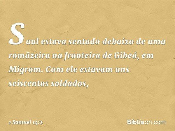Saul estava sentado debaixo de uma romãzeira na fronteira de Gibeá, em Migrom. Com ele estavam uns seiscentos soldados, -- 1 Samuel 14:2