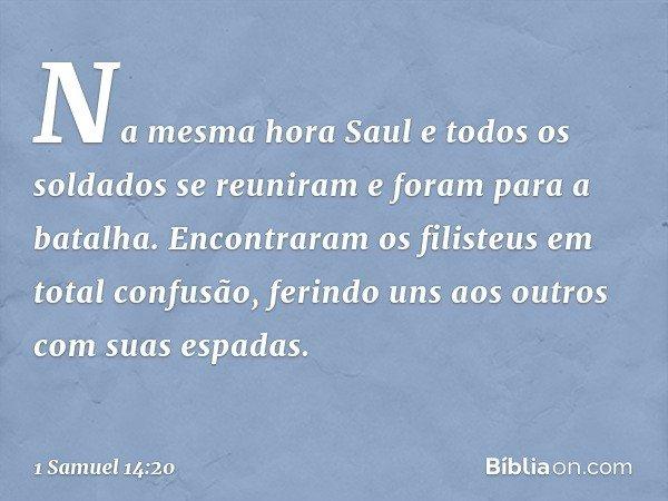 Na mesma hora Saul e todos os soldados se reuniram e foram para a batalha. Encontraram os filisteus em total confusão, ferindo uns aos outros com suas espadas.