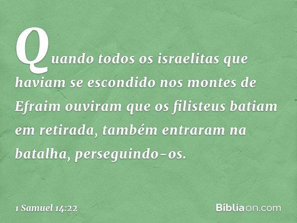 Quando todos os israelitas que haviam se escondido nos montes de Efraim ouviram que os filisteus batiam em retirada, também entraram na batalha, perseguindo-os.