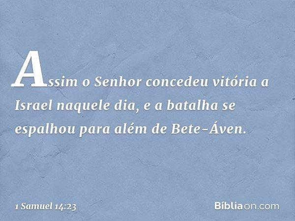 Assim o Senhor concedeu vitória a Israel naquele dia, e a batalha se espalhou para além de Bete-Áven. -- 1 Samuel 14:23