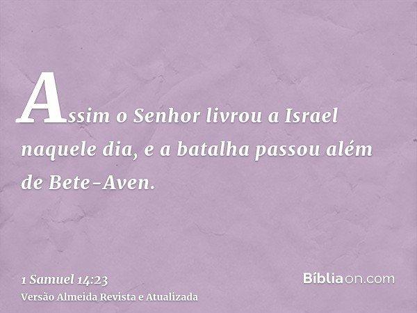 Assim o Senhor livrou a Israel naquele dia, e a batalha passou além de Bete-Aven.