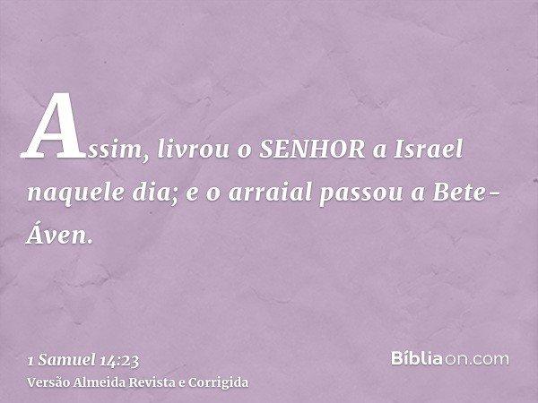 Assim, livrou o SENHOR a Israel naquele dia; e o arraial passou a Bete-Áven.