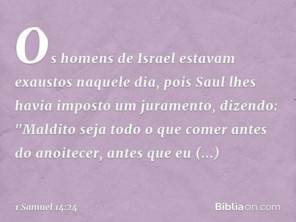 """Os homens de Israel estavam exaustos naquele dia, pois Saul lhes havia imposto um juramento, dizendo: """"Maldito seja todo o que comer antes do anoitecer, antes q"""